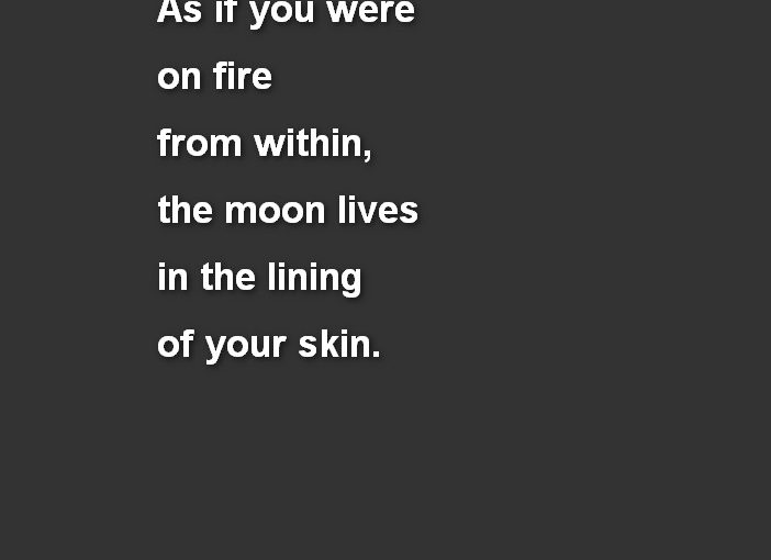 As if you were on fire from within, the moon lives in the lining of your skin – Neruda