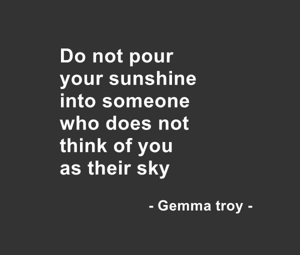 Do not pour your sunshine into someone who does not think of you as their sky – Gemma Troy