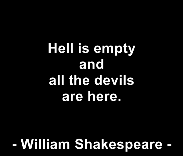 Hell is empty and all the devils are here –  William Shakespeare.